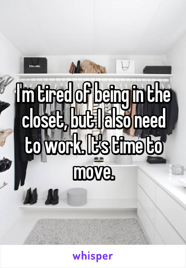 I'm tired of being in the closet, but I also need to work. It's time to move.
