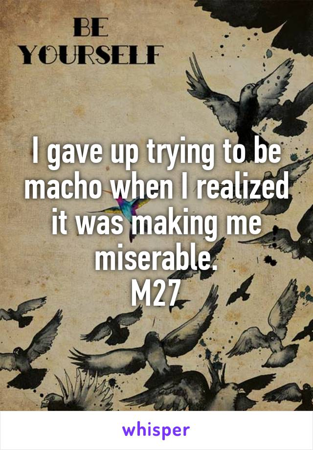 I gave up trying to be macho when I realized it was making me miserable. M27