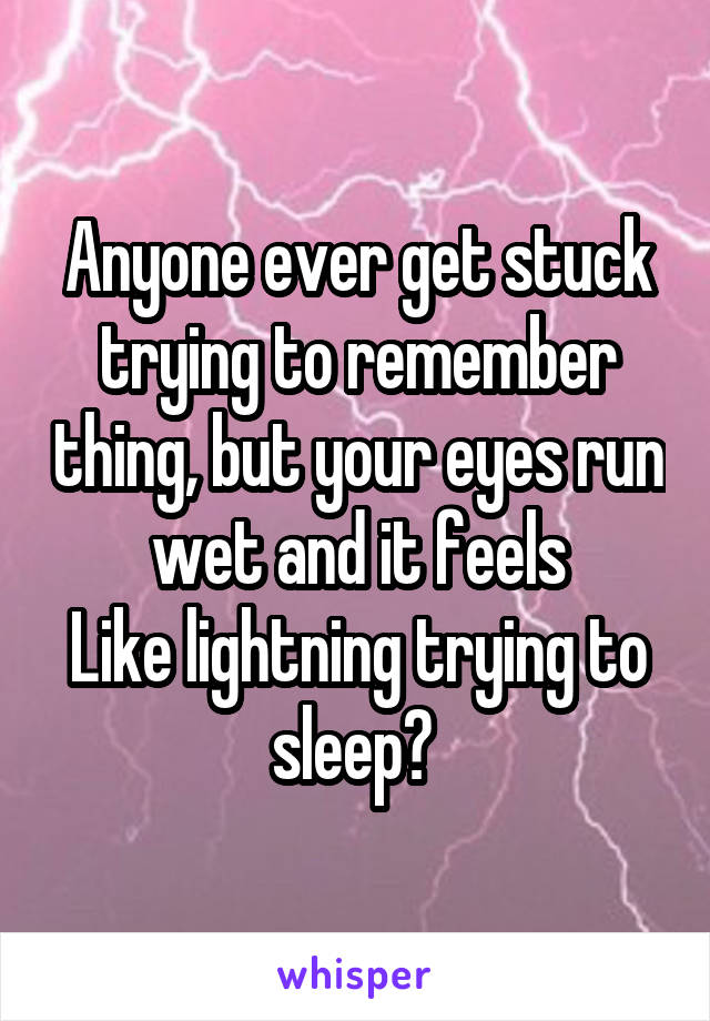 Anyone ever get stuck trying to remember thing, but your eyes run wet and it feels Like lightning trying to sleep?
