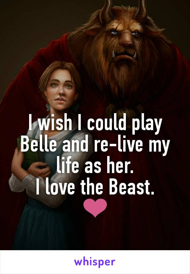 I wish I could play Belle and re-live my life as her. I love the Beast. ❤