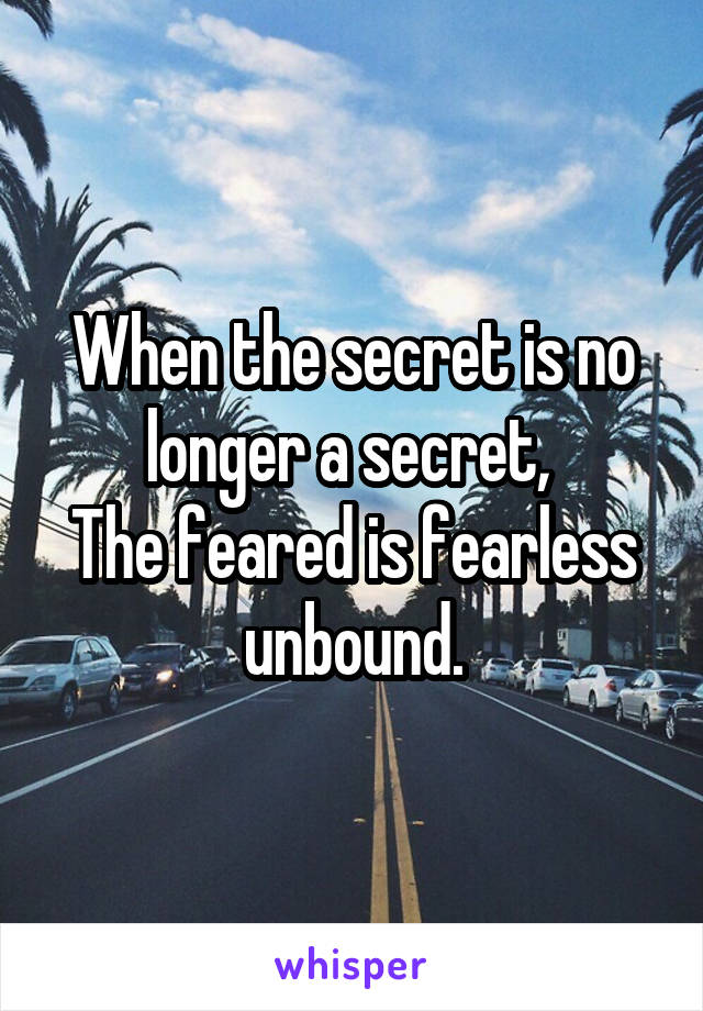 When the secret is no longer a secret,  The feared is fearless unbound.
