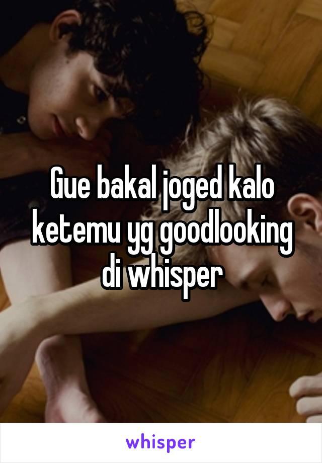 Gue bakal joged kalo ketemu yg goodlooking di whisper
