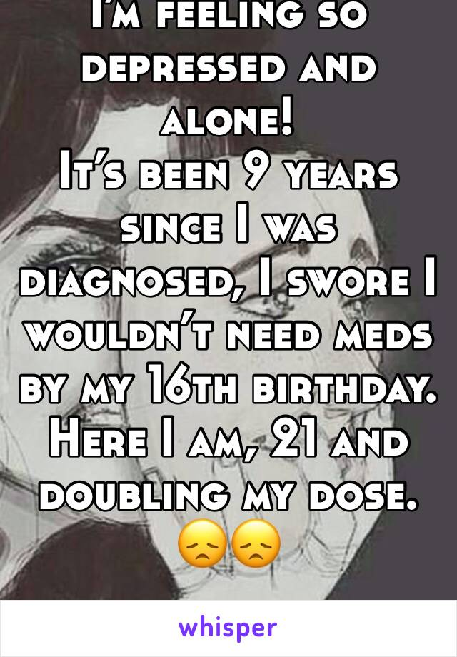 I'm feeling so depressed and alone!  It's been 9 years since I was diagnosed, I swore I wouldn't need meds by my 16th birthday. Here I am, 21 and doubling my dose.                               😞😞