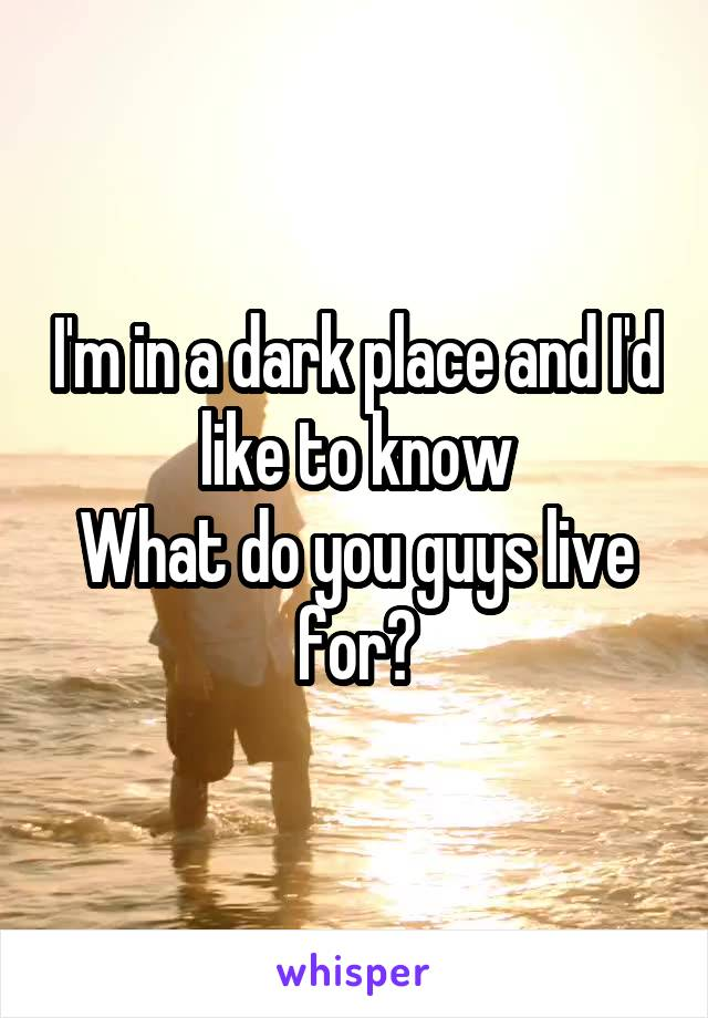 I'm in a dark place and I'd like to know What do you guys live for?
