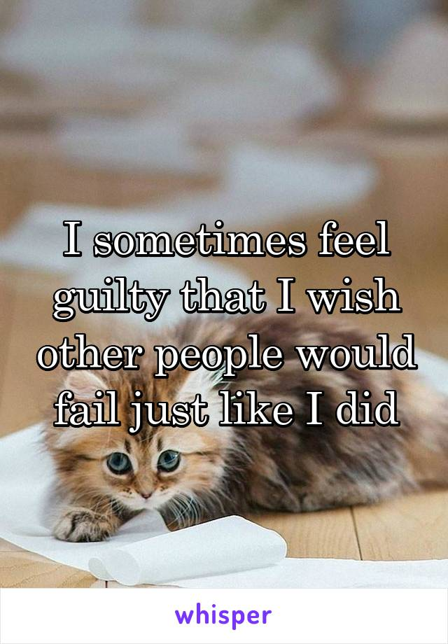 I sometimes feel guilty that I wish other people would fail just like I did