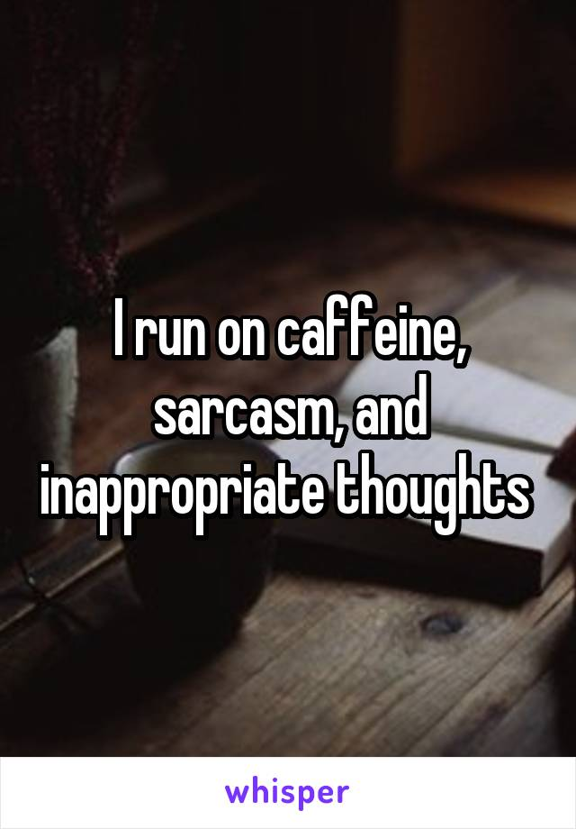 I run on caffeine, sarcasm, and inappropriate thoughts