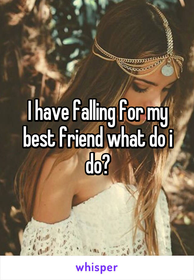 I have falling for my best friend what do i do?