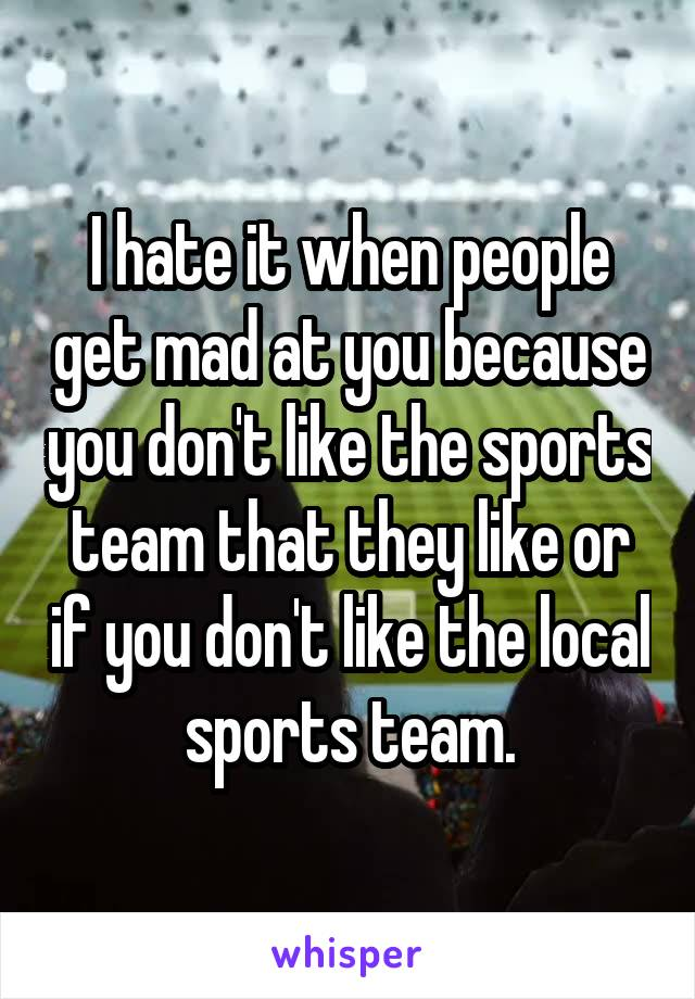 I hate it when people get mad at you because you don't like the sports team that they like or if you don't like the local sports team.