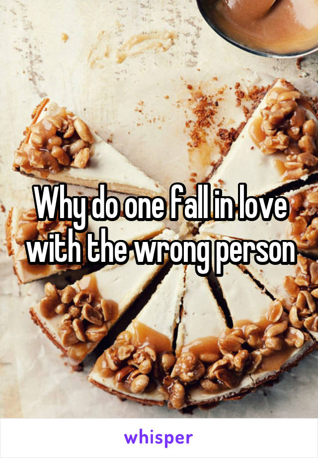 Why do one fall in love with the wrong person