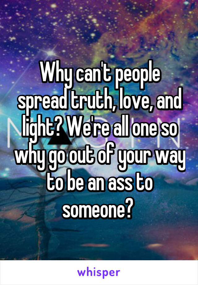Why can't people spread truth, love, and light? We're all one so why go out of your way to be an ass to someone?
