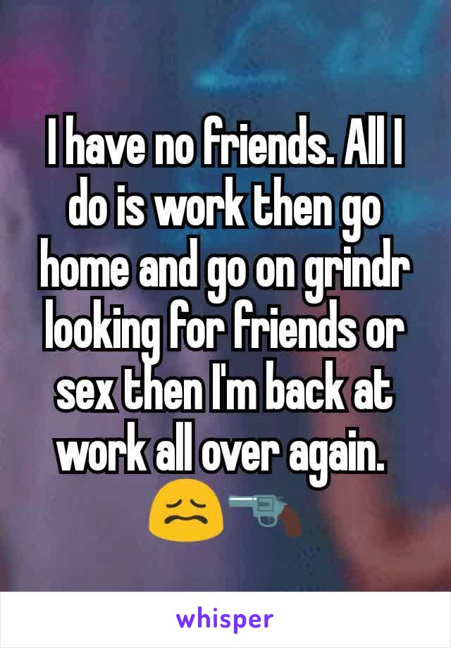 I have no friends. All I do is work then go home and go on grindr looking for friends or sex then I'm back at work all over again.  😖🔫
