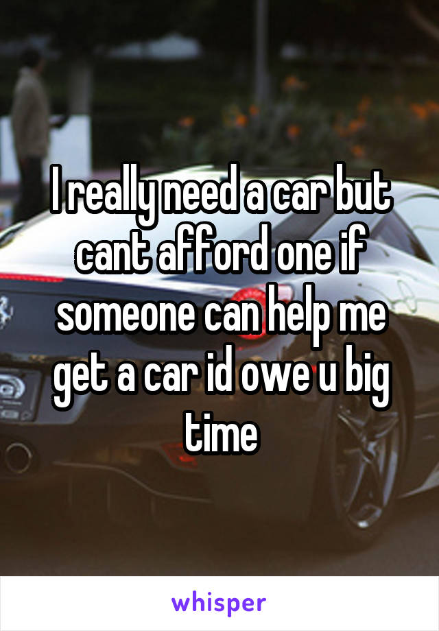 I really need a car but cant afford one if someone can help me get a car id owe u big time