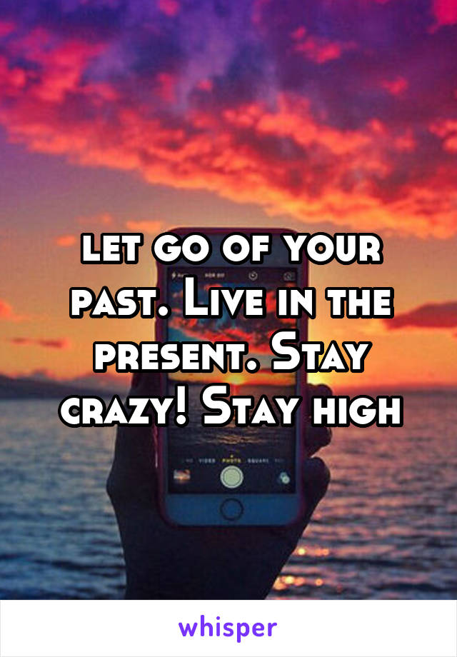 let go of your past. Live in the present. Stay crazy! Stay high