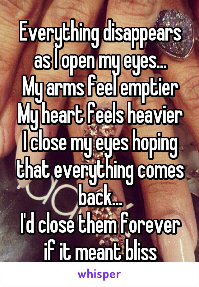 Everything disappears as I open my eyes... My arms feel emptier My heart feels heavier I close my eyes hoping that everything comes back... I'd close them forever if it meant bliss