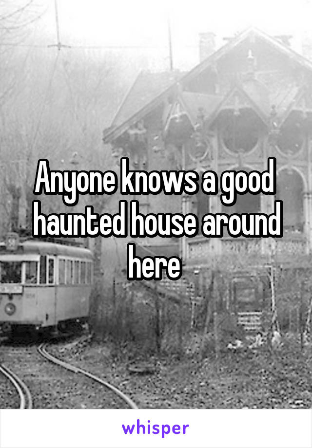 Anyone knows a good  haunted house around here