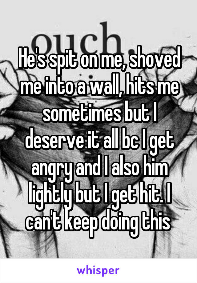 He's spit on me, shoved me into a wall, hits me sometimes but I deserve it all bc I get angry and I also him lightly but I get hit. I can't keep doing this