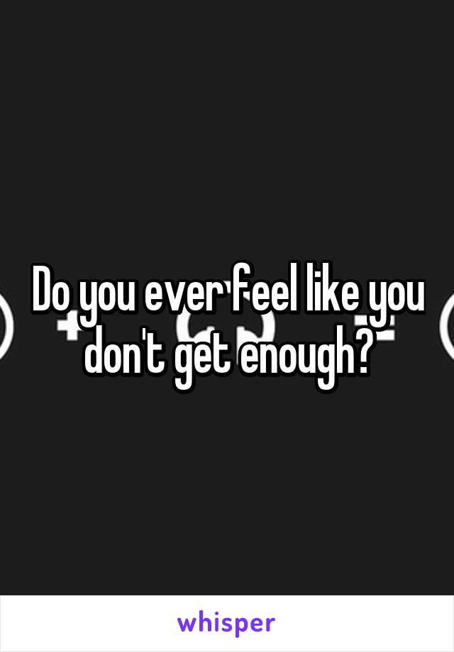 Do you ever feel like you don't get enough?