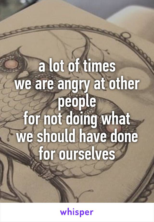 a lot of times we are angry at other people for not doing what we should have done for ourselves