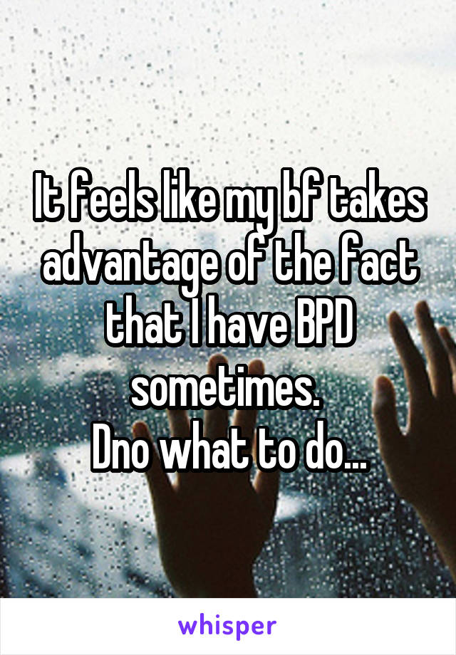It feels like my bf takes advantage of the fact that I have BPD sometimes.  Dno what to do...