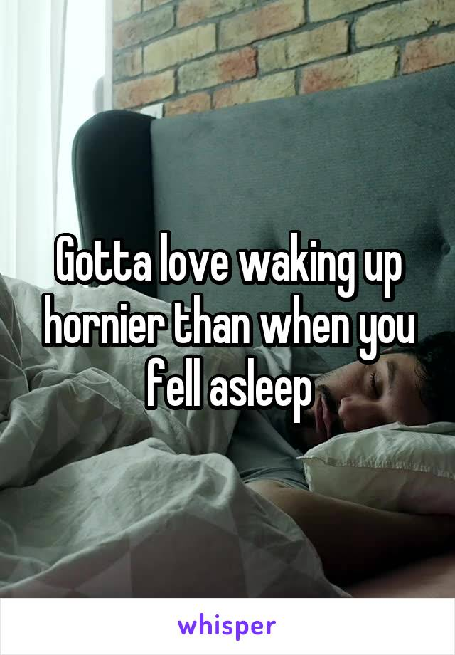Gotta love waking up hornier than when you fell asleep