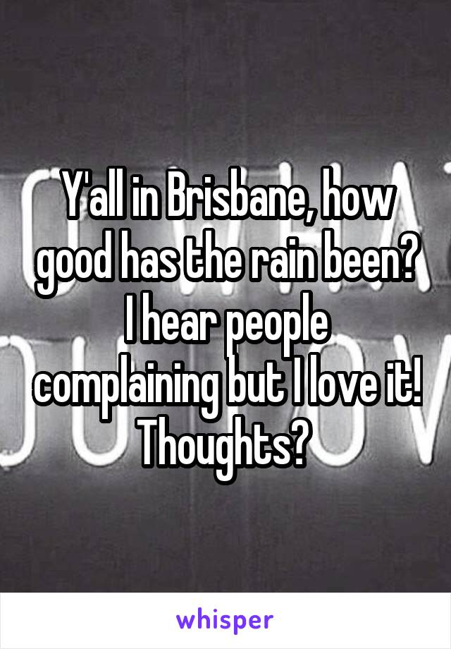 Y'all in Brisbane, how good has the rain been? I hear people complaining but I love it! Thoughts?