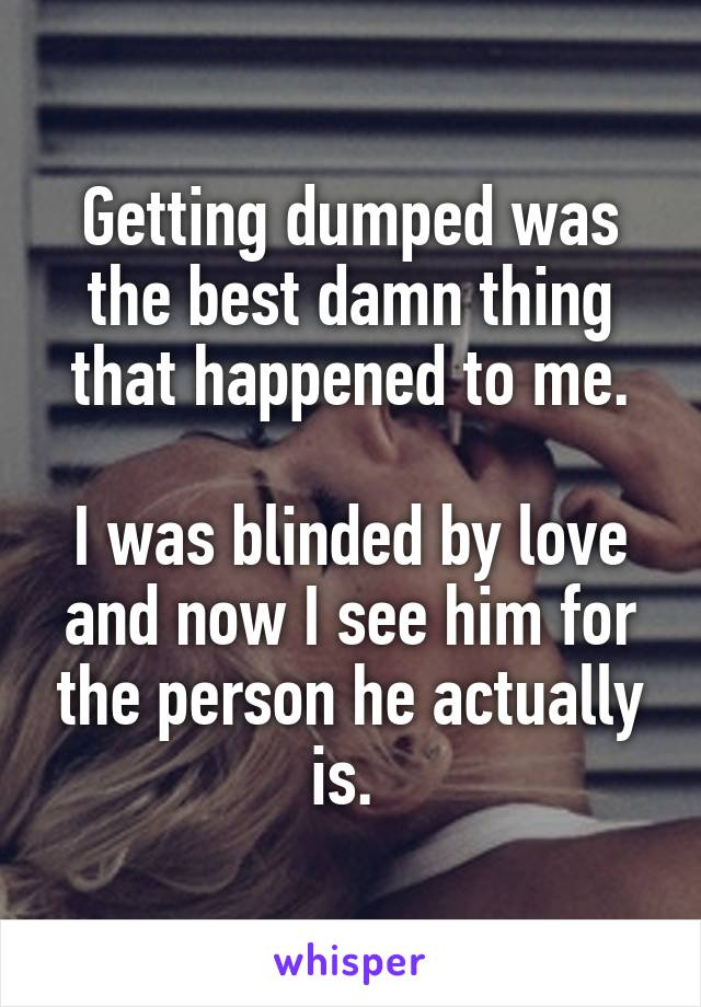 Getting dumped was the best damn thing that happened to me.  I was blinded by love and now I see him for the person he actually is.