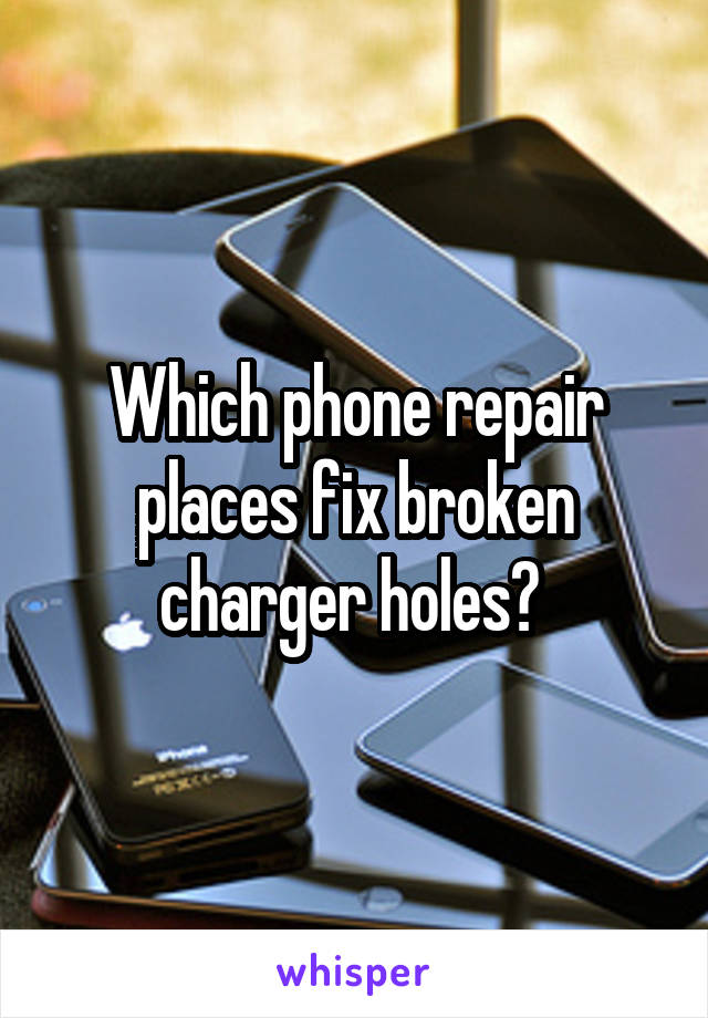Which phone repair places fix broken charger holes?