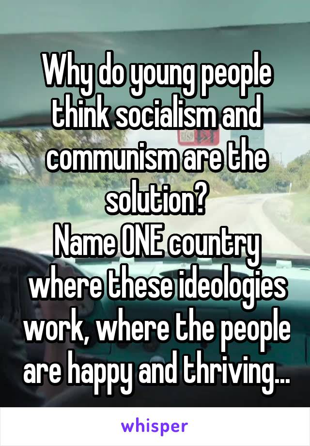 Why do young people think socialism and communism are the solution? Name ONE country where these ideologies work, where the people are happy and thriving...