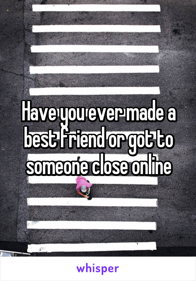 Have you ever made a best friend or got to someone close online