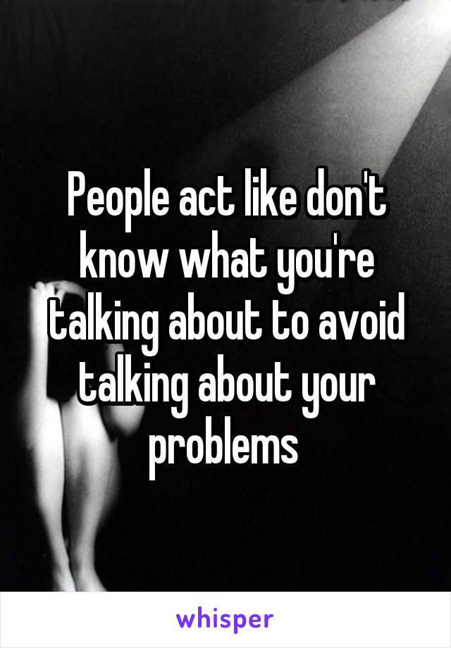 People act like don't know what you're talking about to avoid talking about your problems