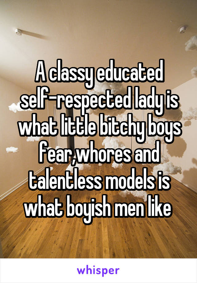A classy educated self-respected lady is what little bitchy boys fear,whores and talentless models is what boyish men like