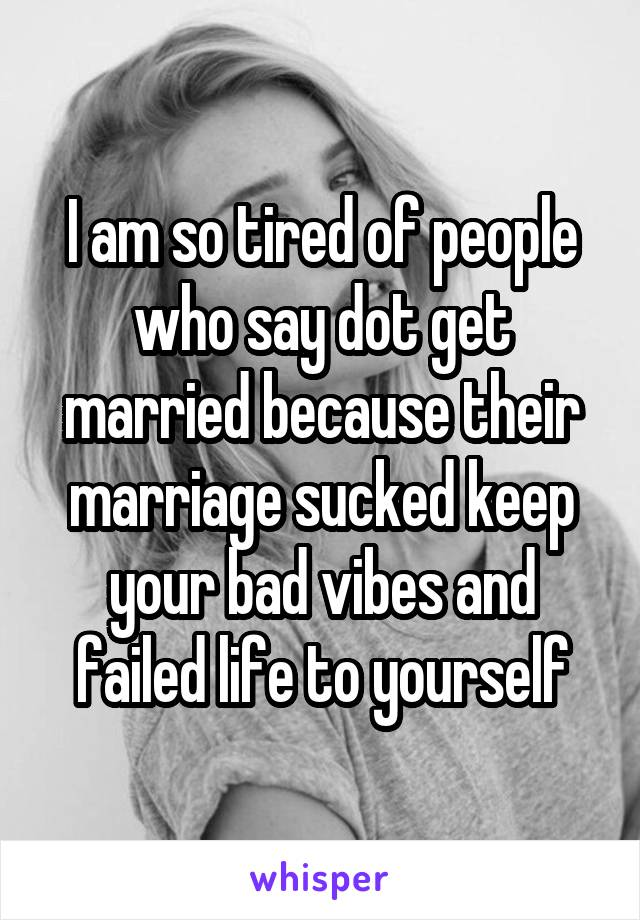 I am so tired of people who say dot get married because their marriage sucked keep your bad vibes and failed life to yourself