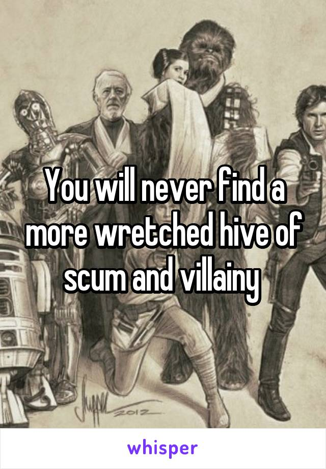 You will never find a more wretched hive of scum and villainy