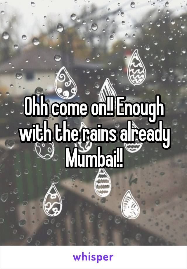 Ohh come on!! Enough with the rains already Mumbai!!