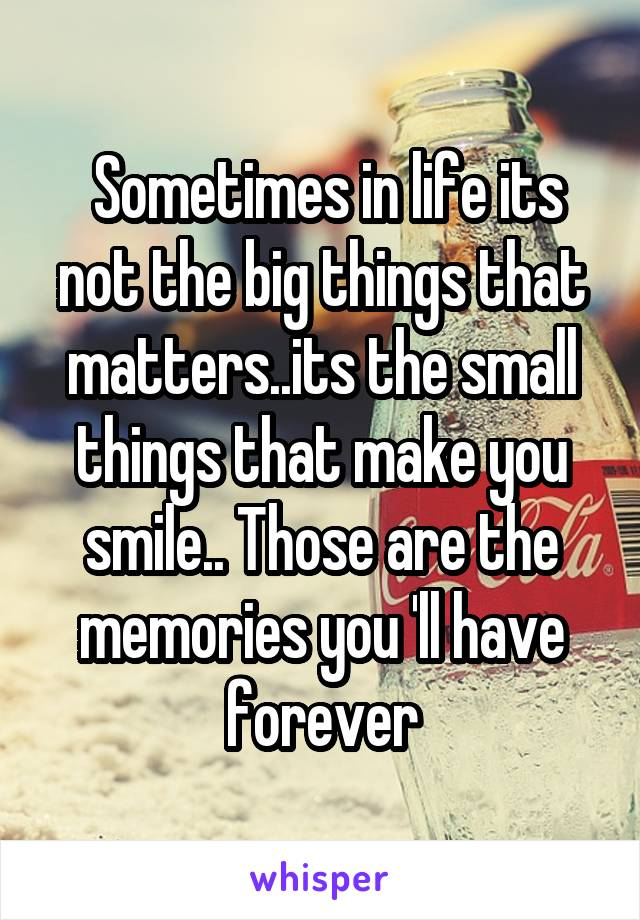 Sometimes in life its not the big things that matters..its the small things that make you smile.. Those are the memories you 'll have forever