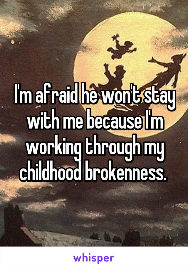 I'm afraid he won't stay with me because I'm working through my childhood brokenness.