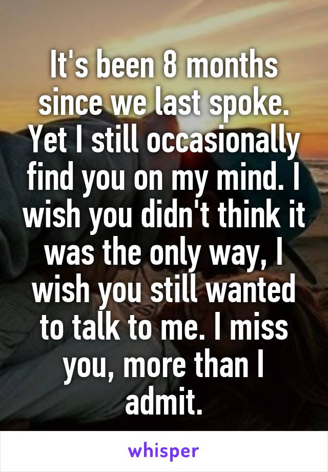 It's been 8 months since we last spoke. Yet I still occasionally find you on my mind. I wish you didn't think it was the only way, I wish you still wanted to talk to me. I miss you, more than I admit.