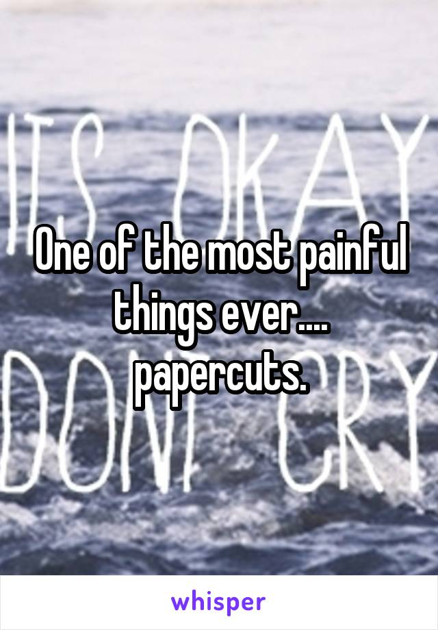 One of the most painful things ever.... papercuts.