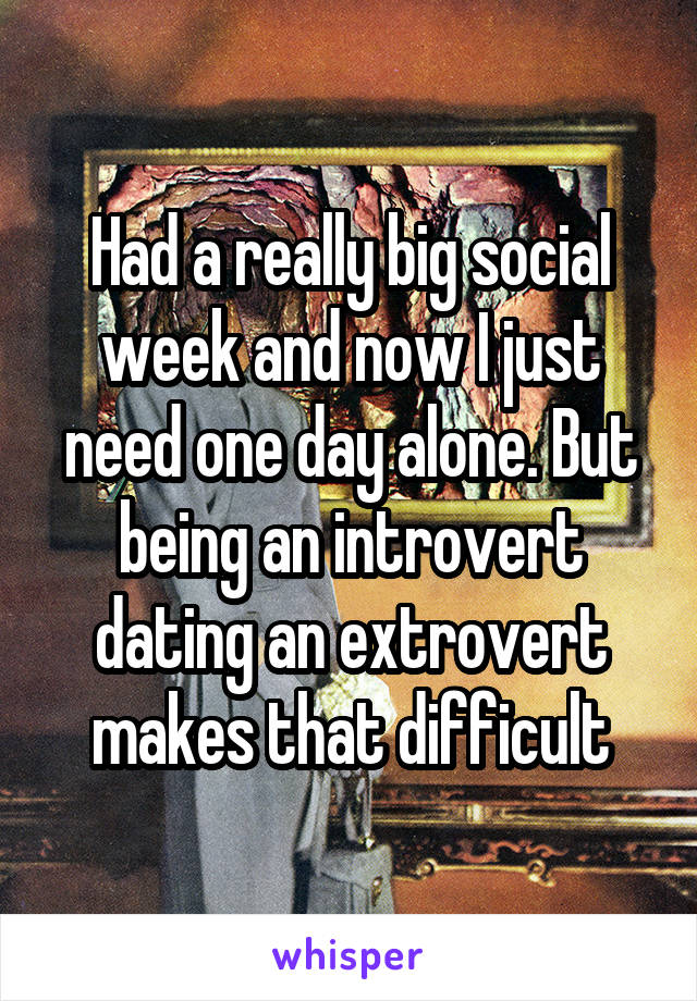 Had a really big social week and now I just need one day alone. But being an introvert dating an extrovert makes that difficult