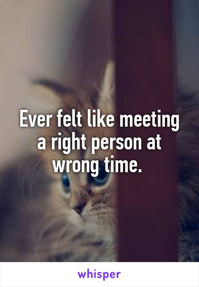 Ever felt like meeting a right person at wrong time.