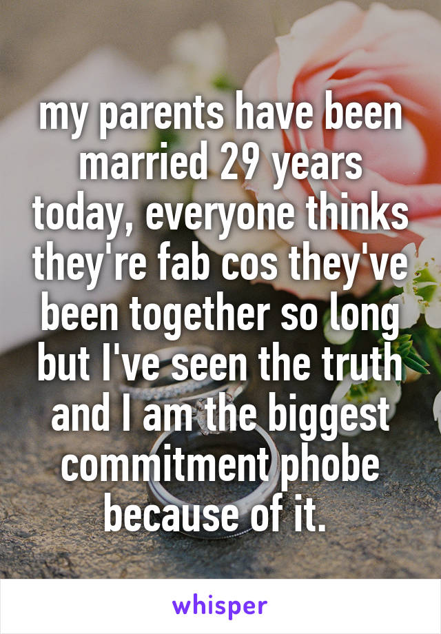 my parents have been married 29 years today, everyone thinks they're fab cos they've been together so long but I've seen the truth and I am the biggest commitment phobe because of it.