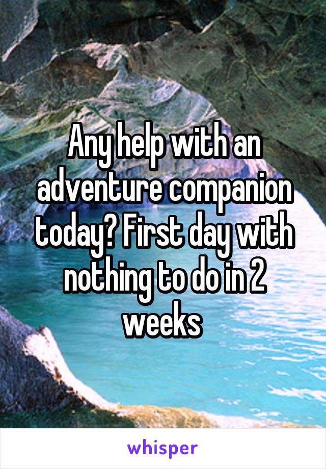 Any help with an adventure companion today? First day with nothing to do in 2 weeks