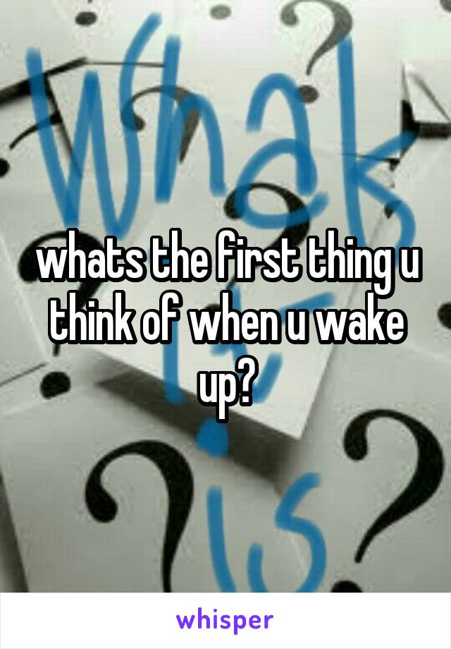 whats the first thing u think of when u wake up?