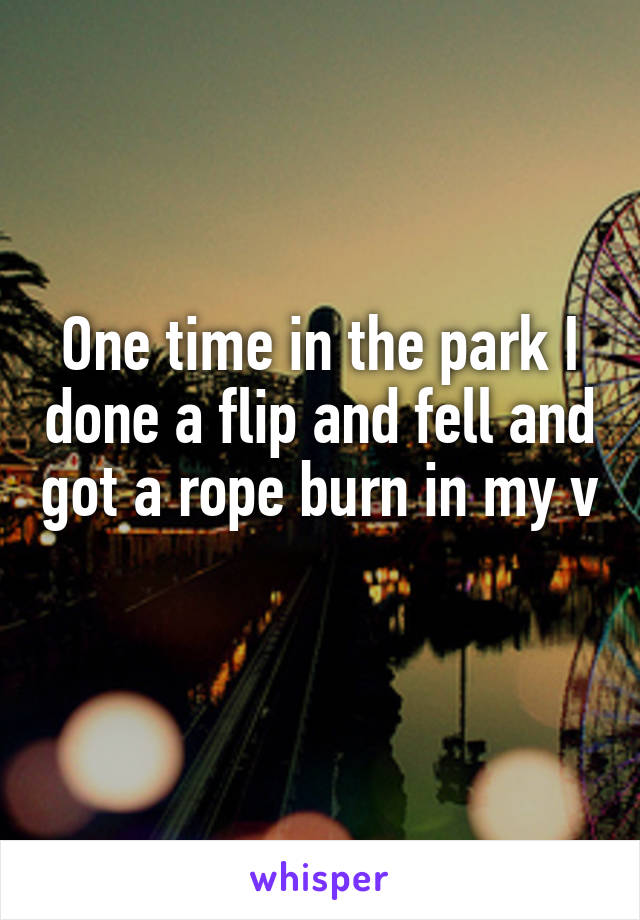 One time in the park I done a flip and fell and got a rope burn in my v