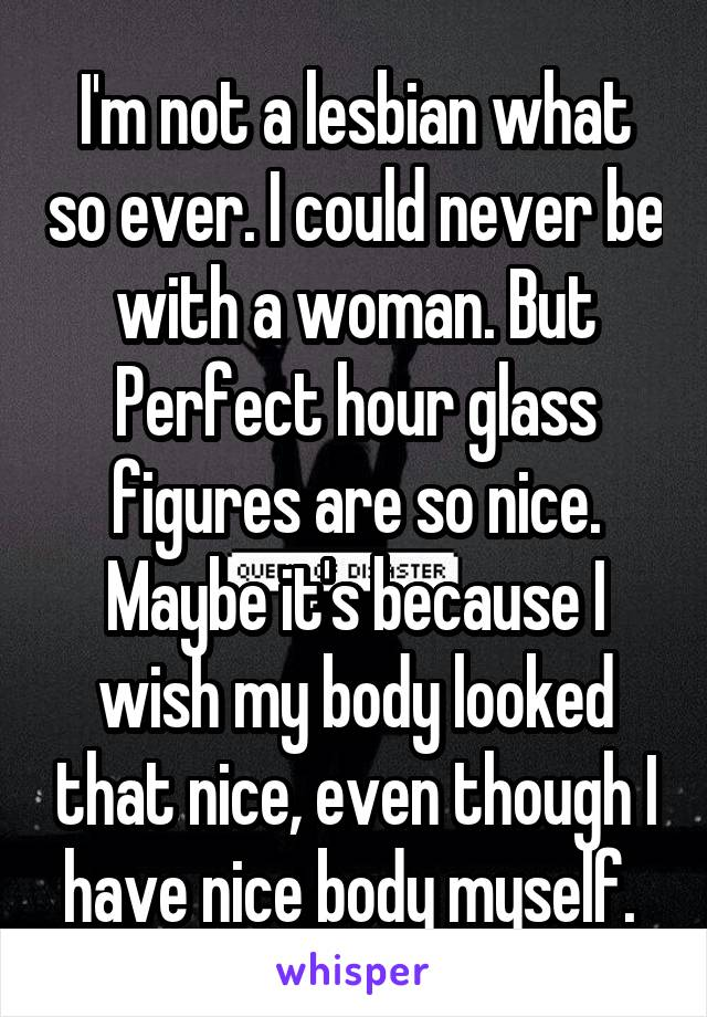 I'm not a lesbian what so ever. I could never be with a woman. But Perfect hour glass figures are so nice. Maybe it's because I wish my body looked that nice, even though I have nice body myself.