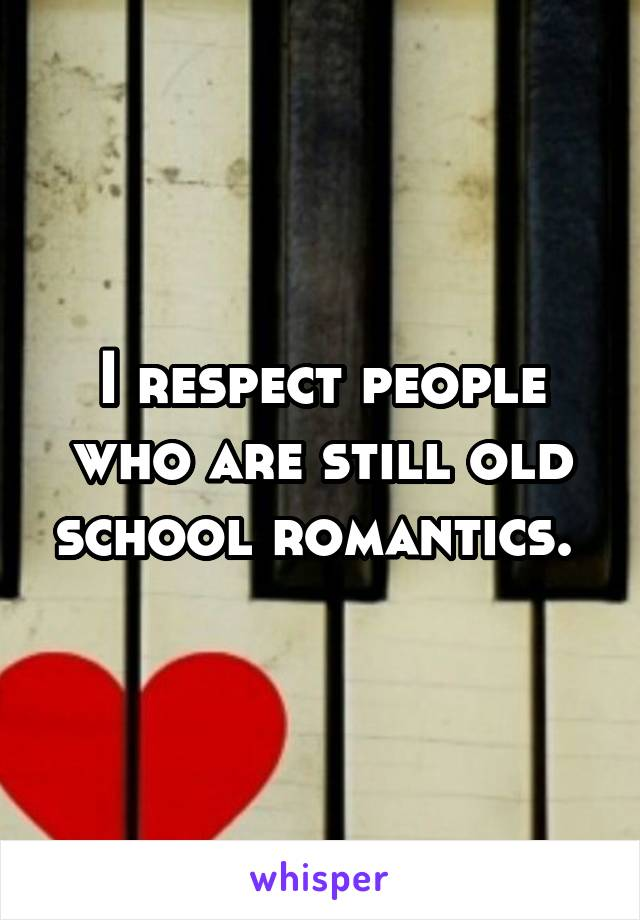 I respect people who are still old school romantics.
