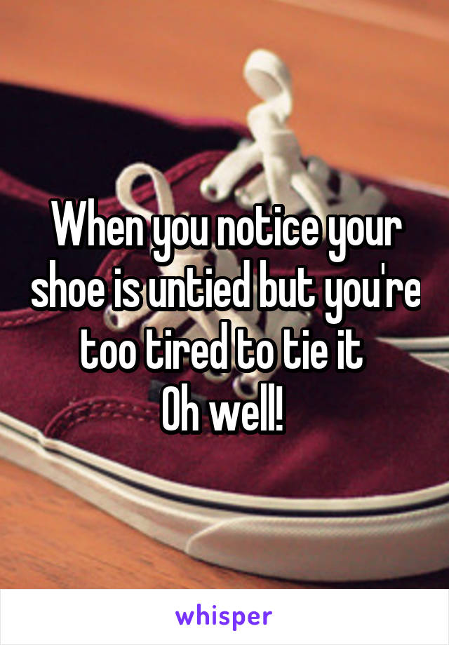 When you notice your shoe is untied but you're too tired to tie it  Oh well!