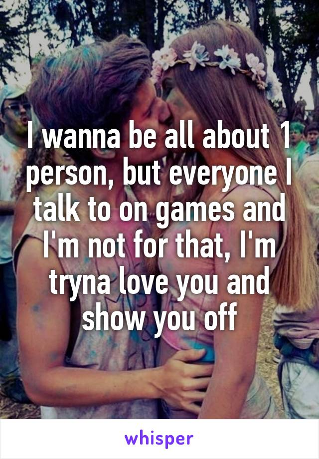 I wanna be all about 1 person, but everyone I talk to on games and I'm not for that, I'm tryna love you and show you off