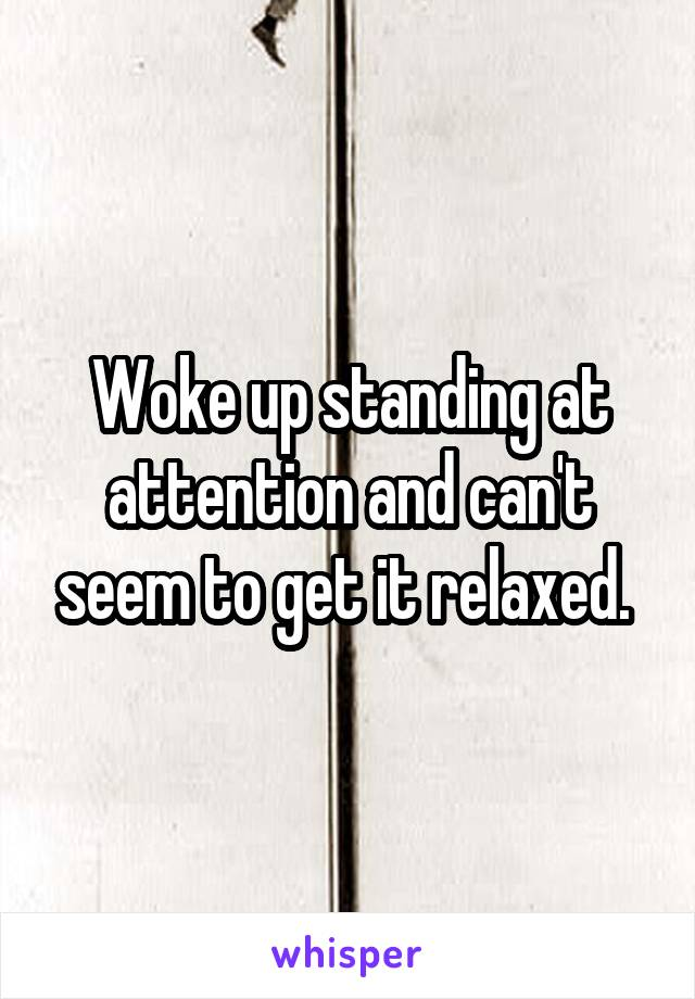 Woke up standing at attention and can't seem to get it relaxed.