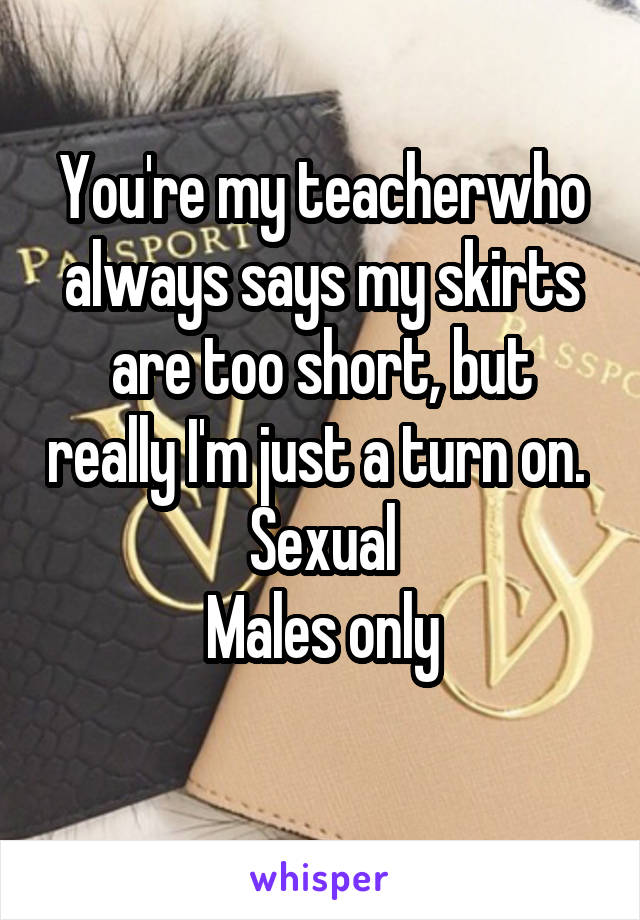 You're my teacherwho always says my skirts are too short, but really I'm just a turn on.  Sexual Males only